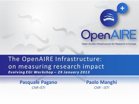 Pasquale Pagano CNR-ISTI The OpenAIRE Infrastructure: on measuring research impact Evolving EGI Workshop – 29 January 2013 Paolo Manghi CNR - ISTI.