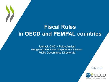 Fiscal Rules in OECD and PEMPAL countries Jaehyuk CHOI / Policy Analyst Budgeting and Public Expenditure Division Public Governance Directorate Feb 2016.