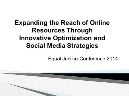 Expanding the Reach of Online Resources Through Innovative Optimization and Social Media Strategies Equal Justice Conference 2014.