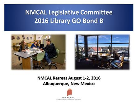 NMCAL Legislative Committee 2016 Library GO Bond B NMCAL Retreat August 1-2, 2016 Albuquerque, New Mexico.