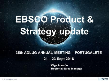 |  1 EBSCO Product & Strategy update 35th ADLUG ANNUAL MEETING – PORTUGALETE 21 – 23 Sept 2016 Olga Alarcón Regional Sales Manager.