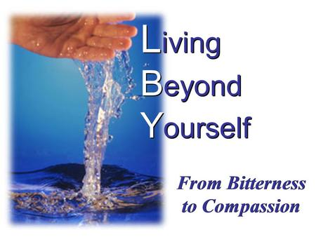 L iving B eyond Y ourself From Bitterness to Compassion.