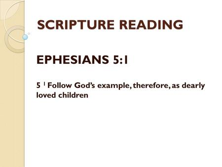 SCRIPTURE READING EPHESIANS 5:1 5 1 Follow God's example, therefore, as dearly loved children.