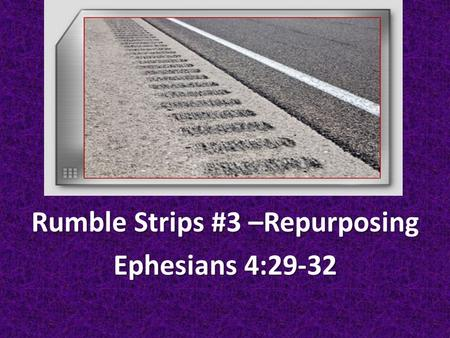 Rumble Strips #3 –Repurposing Ephesians 4: Do not let any unwholesome talk come out of your mouths, but only what is helpful for building others.