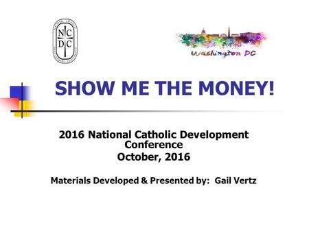 SHOW ME THE MONEY! 2016 National Catholic Development Conference October, 2016 Materials Developed & Presented by: Gail Vertz.