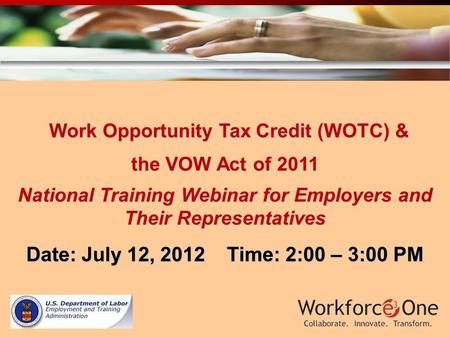 Work Opportunity Tax Credit (WOTC) & Work Opportunity Tax Credit (WOTC) & the VOW Act of 2011 National Training Webinar for Employers and Their Representatives.