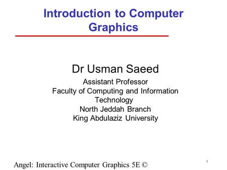 1 Angel: Interactive Computer Graphics 5E © Addison-Wesley 2009 Introduction to Computer Graphics Dr Usman Saeed Assistant Professor Faculty of Computing.