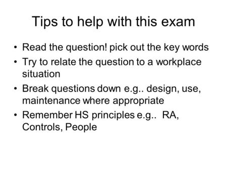 Tips to help with this exam Read the question! pick out the key words Try to relate the question to a workplace situation Break questions down e.g.. design,