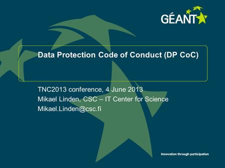 Innovation through participation Data Protection Code of Conduct (DP CoC) TNC2013 conference, 4 June 2013 Mikael Linden, CSC – IT Center for Science
