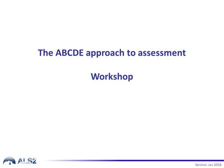 The ABCDE approach to assessment Workshop Version: Jan 2016.