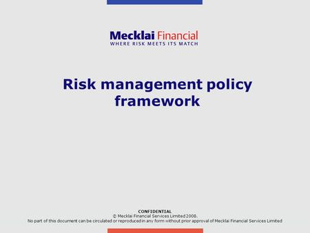 Risk management policy framework CONFIDENTIAL © Mecklai Financial Services Limited No part of this document can be circulated or reproduced in any.