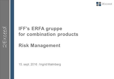 2Exceed IFF's ERFA gruppe for combination products Risk Management 15. sept /Ingrid Malmberg.