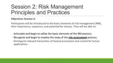 Session 2: Risk Management Principles and Practices Objectives Session 2: Participants will be introduced to the basic elements of risk management (RM),