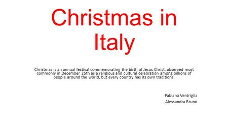 Christmas in Italy Christmas is an annual festival commemorating the birth of Jesus Christ, observed most commonly in December 25th as a religious and.