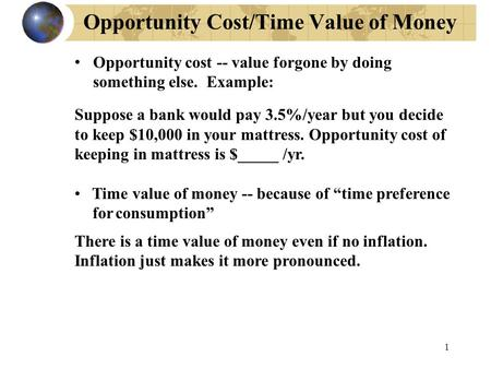 1 Opportunity Cost/Time Value of Money Opportunity cost -- value forgone by doing something else. Example: Suppose a bank would pay 3.5%/year but you decide.
