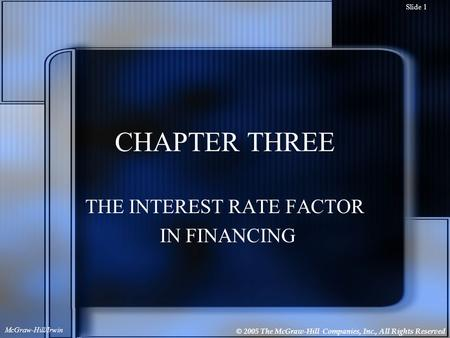 © 2005 The McGraw-Hill Companies, Inc., All Rights Reserved McGraw-Hill/Irwin Slide 1 CHAPTER THREE THE INTEREST RATE FACTOR IN FINANCING.