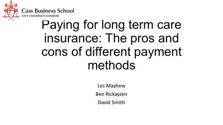 Paying for long term care insurance: The pros and cons of different payment methods Les Mayhew Ben Rickayzen David Smith.