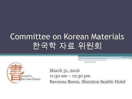Committee on Korean Materials 한국학 자료 위원회 March 31, :30 am – 12:30 pm Ravenna Room, Sheraton Seattle Hotel CEAL CKM 2016.