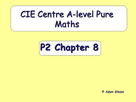 P2 Chapter 8 CIE Centre A-level Pure Maths © Adam Gibson.