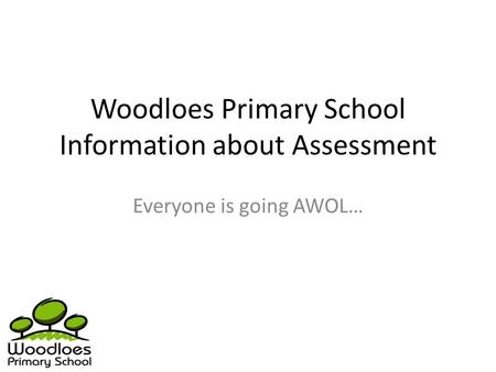 Woodloes Primary School Information about Assessment Everyone is going AWOL…