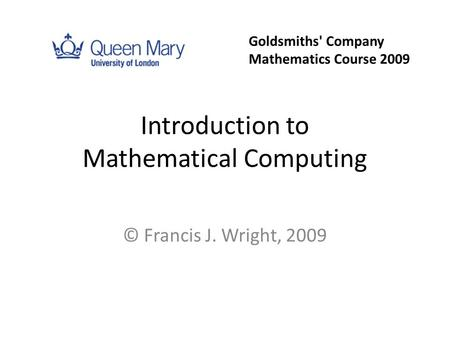 Introduction to Mathematical Computing © Francis J. Wright, 2009 Goldsmiths' Company Mathematics Course 2009.