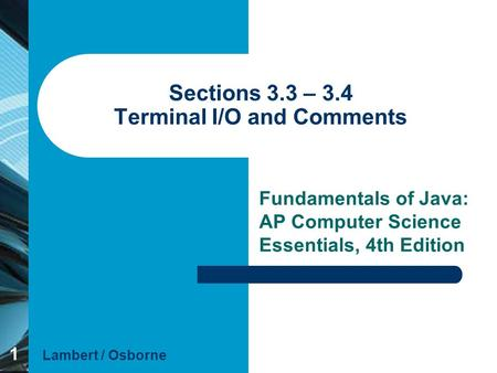 1 Sections 3.3 – 3.4 Terminal I/O and Comments Fundamentals of Java: AP Computer Science Essentials, 4th Edition Lambert / Osborne.