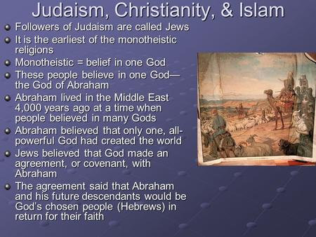 Judaism, Christianity, & Islam Followers of Judaism are called Jews It is the earliest of the monotheistic religions Monotheistic = belief in one God These.