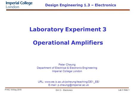 Lab 3 Slide 1 PYKC 19 May 2016 EA1.3 - Electronics Laboratory Experiment 3 Operational Amplifiers Peter Cheung Department of Electrical & Electronic Engineering.