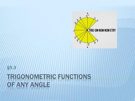 §5.3.  I can use the definitions of trigonometric functions of any angle.  I can use the signs of the trigonometric functions.  I can find the reference.