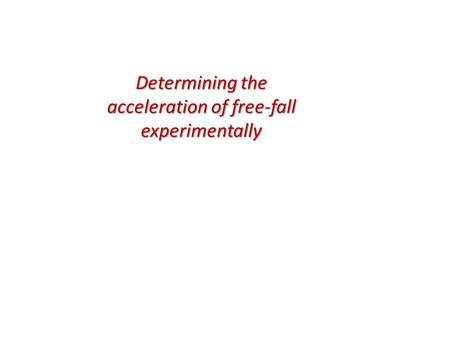 Determining the acceleration of free-fall experimentally.