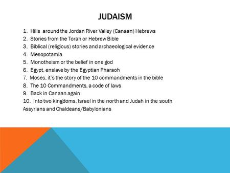 JUDAISM 1. Hills around the Jordan River Valley (Canaan) Hebrews 2. Stories from the Torah or Hebrew Bible 3. Biblical (religious) stories and archaeological.