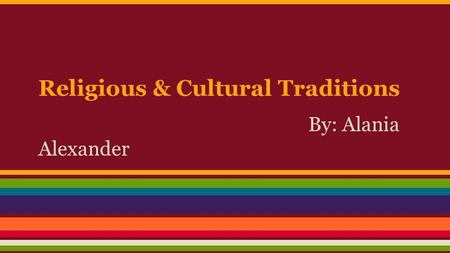 Religious & Cultural Traditions By: Alania Alexander.