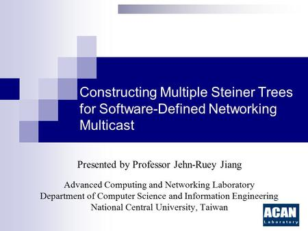 Constructing Multiple Steiner Trees for Software-Defined Networking Multicast Presented by Professor Jehn-Ruey Jiang Advanced Computing and Networking.