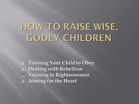  Training Your Child to Obey  Dealing with Rebellion  Training in Righteousness  Aiming for the Heart.