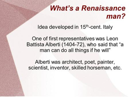 "What's a Renaissance man? Idea developed in 15 th -cent. Italy One of first representatives was Leon Battista Alberti ( ), who said that ""a man can."