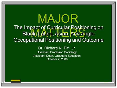 MAJOR MATTERS The Impact of Curricular Positioning on Black, Latino, Asian, And Anglo Occupational Positioning and Outcome Dr. Richard N. Pitt, Jr. Assistant.