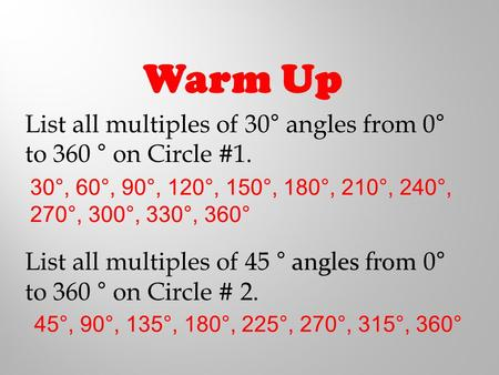 Warm Up List all multiples of 30° angles from 0° to 360 ° on Circle #1. List all multiples of 45 ° angles from 0° to 360 ° on Circle # 2. 30°, 60°, 90°,