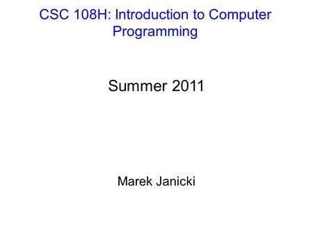 CSC 108H: Introduction to Computer Programming Summer 2011 Marek Janicki.