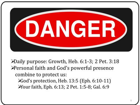  Daily purpose: Growth, Heb. 6:1-3; 2 Pet. 3:18  Personal faith and God's powerful presence combine to protect us:  God's protection, Heb. 13:5 (Eph.