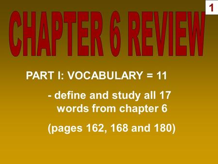 PART I: VOCABULARY = 11 - define and study all 17 words from chapter 6 (pages 162, 168 and 180) 1.