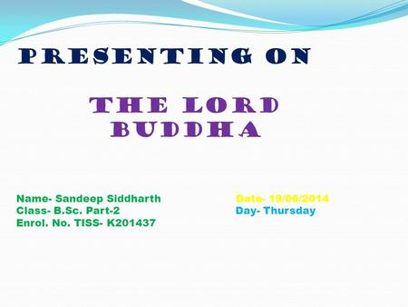 Presenting on the lord buddha Name- Sandeep Siddharth Date- 19/06/2014 Class- B.Sc. Part-2 Day- Thursday Enrol. No. TISS- K