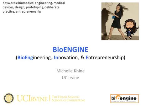 BioENGINE (BioEngineering, Innovation, & Entrepreneurship) Michelle Khine UC Irvine Keywords: biomedical engineering, medical devices, design, prototyping,