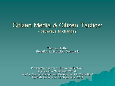 Citizen Media & Citizen Tactics: - pathways to change? Thomas Tufte, Roskilde University, Denmark Presentation given at Ørecomm Festival: Agency in a Mediatized.