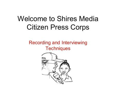 Welcome to Shires Media Citizen Press Corps Recording and Interviewing Techniques.
