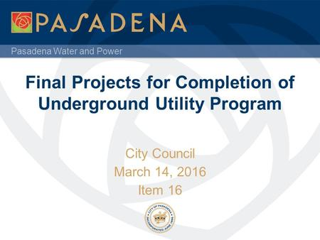 Pasadena Water and Power Final Projects for Completion of Underground Utility Program City Council March 14, 2016 Item 16.
