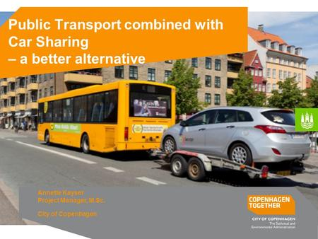 Public Transport combined with Car Sharing – a better alternative Annette Kayser Project Manager, M.Sc. City of Copenhagen.