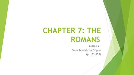 CHAPTER 7: THE ROMANS Lesson 2 – From Republic to Empire (p )