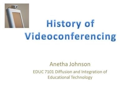 Anetha Johnson EDUC 7101 Diffusion and Integration of Educational Technology.
