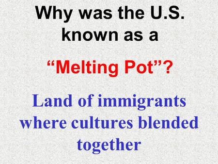 "Why was the U.S. known as a ""Melting Pot""? Land of immigrants where cultures blended together."