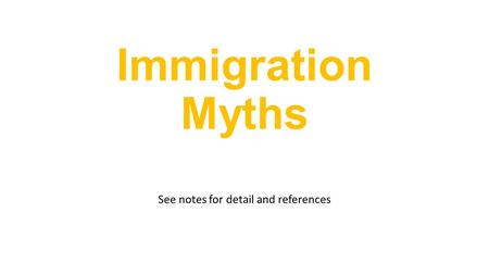 Immigration Myths See notes for detail and references.